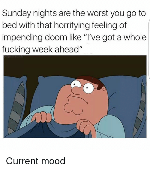 "Fucking, Memes, and Mood: Sunday nights are the worst you go to  bed with that horrifying feeling of  impending doom like ""I've got a whole  fucking week ahead"" Current mood"