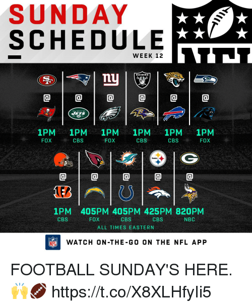 ets: SUNDAY  SCHEDULE  WEEK 12  RAIDERS  0  ETS  1PM 1PM 1PM 1PM 1PM 1PM  FOXCBS  FOX  CBS  CBSFOX  @1@1@1@1@  1PM 405PM 405PM 425PM 820PM  CBS  ALL TIMES EASTERN  CBS  FOX  CBS  NBC  FLWATCH ON-THE-G0 ON THE NFL APP FOOTBALL SUNDAY'S HERE. 🙌🏈 https://t.co/X8XLHfyIi5