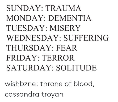 Wednesday: SUNDAY: TRAUMA  MONDAY: DEMENTIA  TUESDAY: MISERY  WEDNESDAY: SUFFERING  THURSDAY: FEAR  FRIDAY: TERROR  SATURDAY: SOLITUDE wishbzne:    throne of blood, cassandra troyan