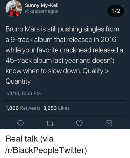 Blackpeopletwitter, Bruno Mars, and Crackhead: Sunny My-Kell  y@kaepernegus  1/2  Bruno Mars is still pushing singles from  a 9-track album that released in 2016  while your favorite crackhead released a  45-track album last year and doesn't  know when to slow down. Quality >  Quantity  1/4/18, 6:50 PM  1,866 Retweets 3,653 Likes <p>Real talk (via /r/BlackPeopleTwitter)</p>