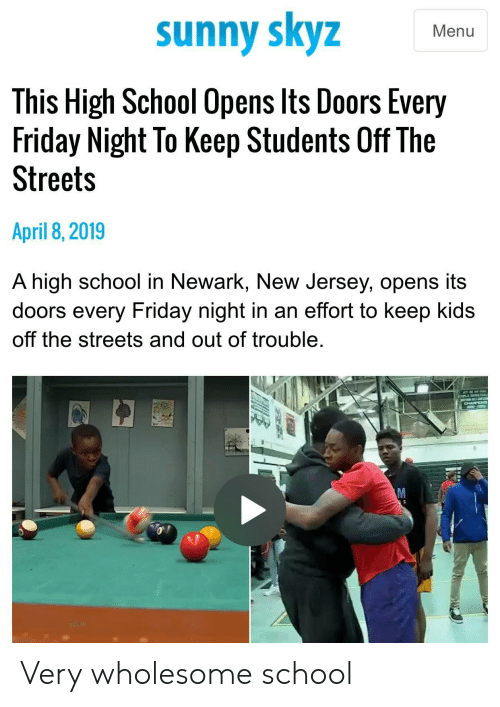 New Jersey: sunny skyz  Menu  This High School Opens lts Doors Every  Friday Night To Keep Students Off The  Streets  April 8,2019  A high school in Newark, New Jersey, opens its  doors every Friday night in an effort to keep kids  off the streets and out of trouble Very wholesome school