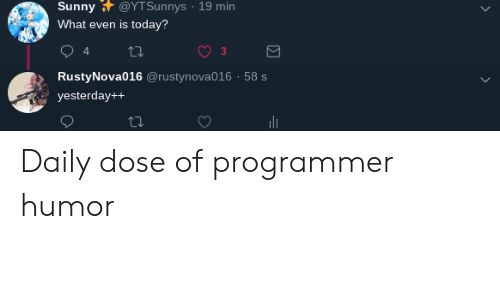 Programmer Humor: Sunny @YTSunnys 19 min  What even is today?  3  RustyNova016 @rustynova016 58 s  yesterday++ Daily dose of programmer humor