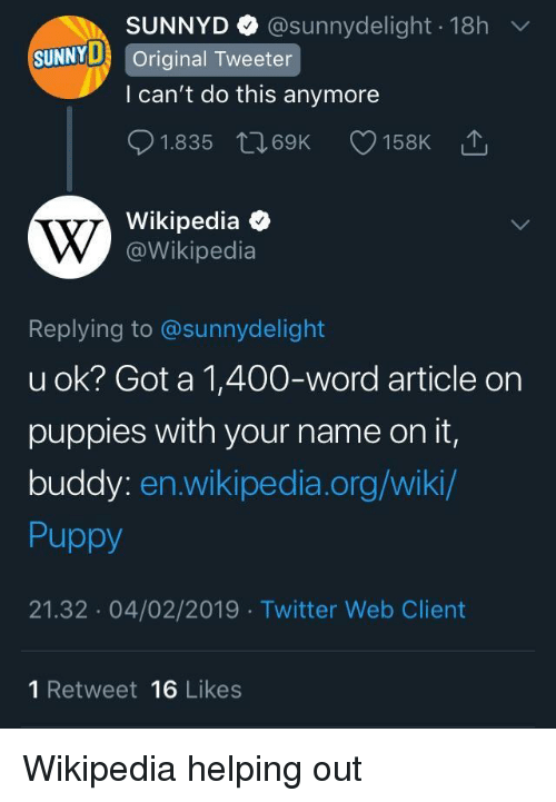 U Ok: SUNNYD @sunnydelight 18h  l can't do this anymore  01.835 t 69K 158K  Wikipedia  SUNNY Original Tweeter  @Wikipedia  Replying to @sunnydelight  u ok? Got a 1,400-word article on  puppies with your name on it,  buddy: en.wikipedia.org/wiki/  Puppy  21.32 04/02/2019 Twitter Web Client  1 Retweet 16 Likes Wikipedia helping out