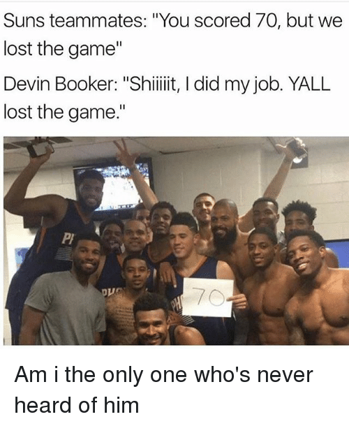 "Dank Memes, Job, and I Did: Suns teammates: ""You scored 70, but we  lost the game""  Devin Booker: ""Shiiiiit, I did my job. YALL  lost the game."" Am i the only one who's never heard of him"
