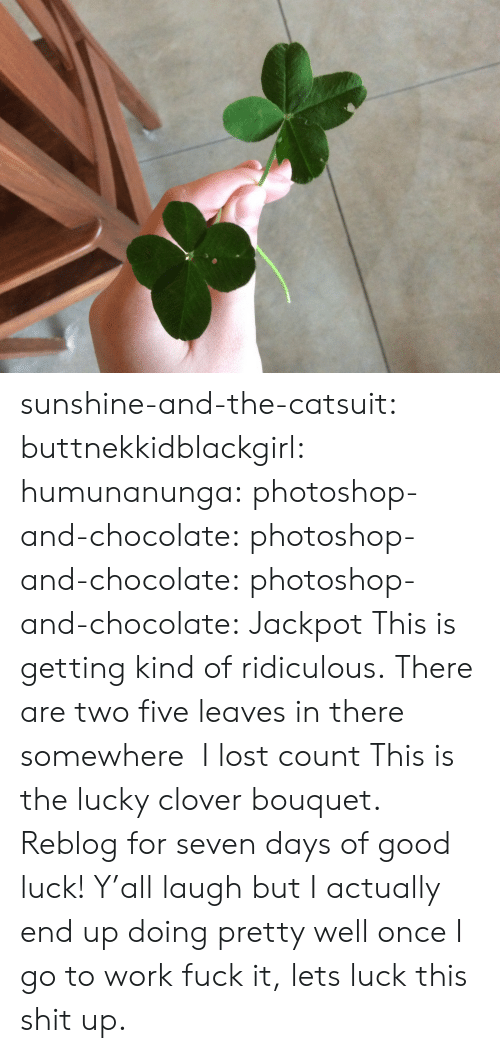 clover: sunshine-and-the-catsuit: buttnekkidblackgirl:  humunanunga:  photoshop-and-chocolate:  photoshop-and-chocolate:  photoshop-and-chocolate:  Jackpot   This is getting kind of ridiculous. There are two five leaves in there somewhere   I lost count  This is the lucky clover bouquet. Reblog for seven days of good luck!  Y'all laugh but I actually end up doing pretty well once I go to work  fuck it, lets luck this shit up.