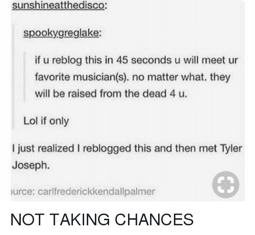 Lol, Will, and They: sunshineatthedisco  spookygreglake:  if u reblog this in 45 seconds u will meet ur  favorite musician(s). no matter what. they  will be raised from the dead 4 u.  Lol if only  I just realized I reblogged this and then met Tyler  Joseph.  urce: carlfrederickkendallpalmer NOT TAKING CHANCES