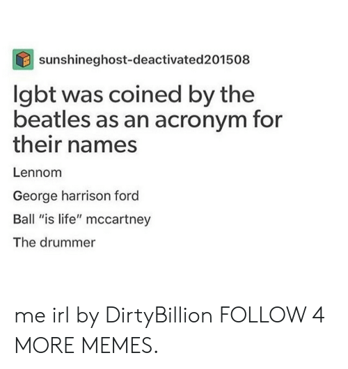 """ball is life: sunshineghost-deactivated 201508  lgbt was coined by the  beatles as an acronym for  their names  Lennom  George harrison ford  Ball """"is life"""" mccartney  The drummer me irl by DirtyBillion FOLLOW 4 MORE MEMES."""