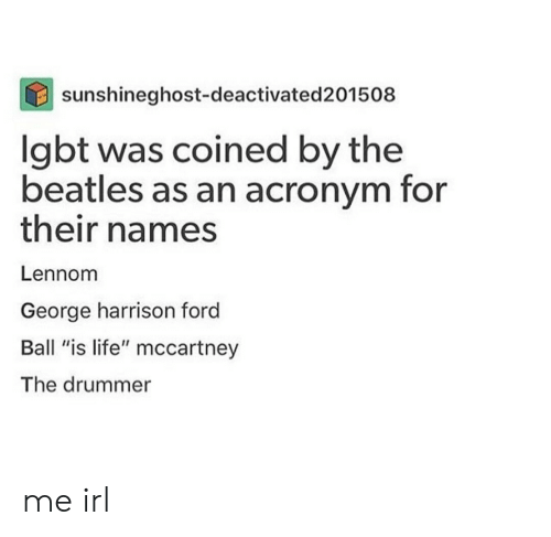 """ball is life: sunshineghost-deactivated201508  lgbt was coined by the  beatles as an acronym for  their names  Lennom  George harrison ford  Ball """"is life"""" mccartney  The drummer me irl"""