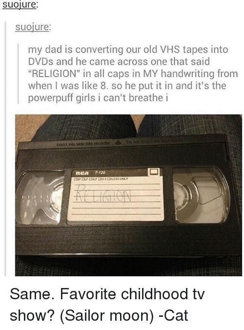 """rca: Suoure:  Suoiure  my dad is converting our old VHS tapes into  DVDs and he came across one that said  """"RELIGION"""" in all caps in MY handwriting from  when was like 8. so he put it in and it's the  powerpuff girls i can't breathe i  RCA 120 Same. Favorite childhood tv show? (Sailor moon) -Cat"""