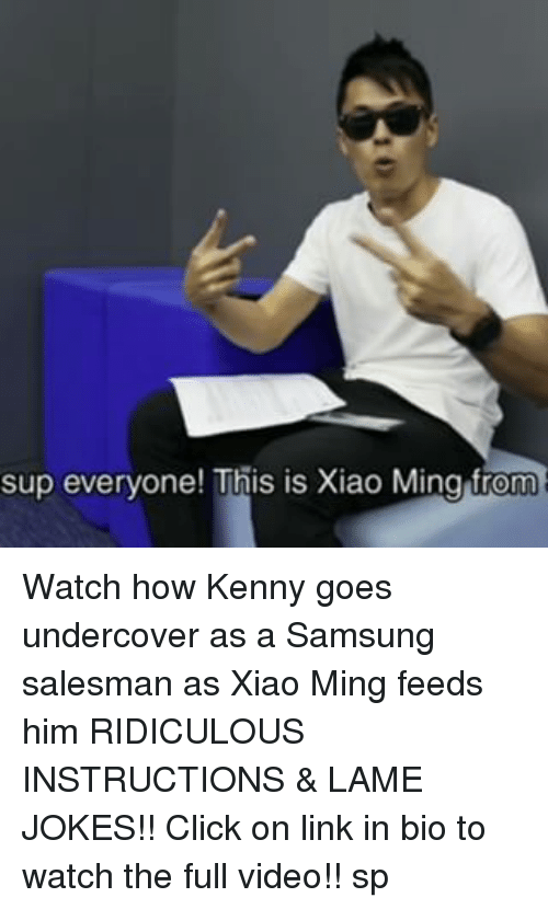Memes, 🤖, and Linked In: sup everyone! This is Xiao Ming from Watch how Kenny goes undercover as a Samsung salesman as Xiao Ming feeds him RIDICULOUS INSTRUCTIONS & LAME JOKES!! Click on link in bio to watch the full video!! sp