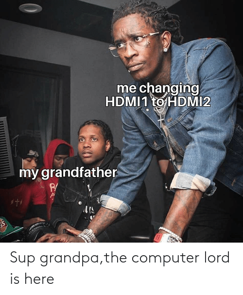 Computer: Sup grandpa,the computer lord is here