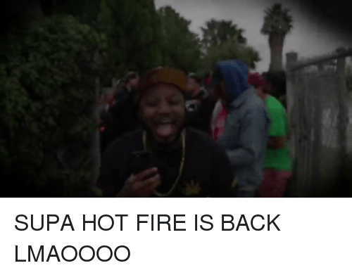 Hot Fire: SUPA HOT FIRE IS BACK LMAOOOO