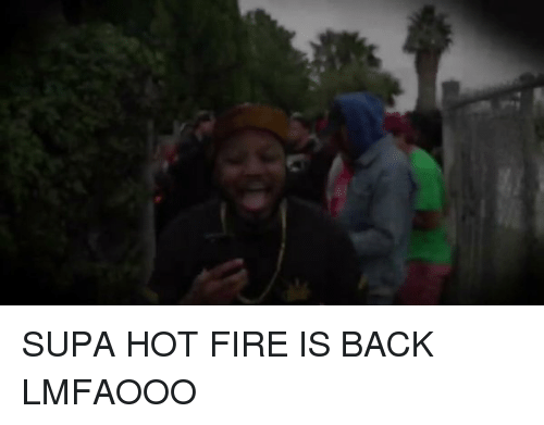 Hot Fire: SUPA HOT FIRE IS BACK LMFAOOO