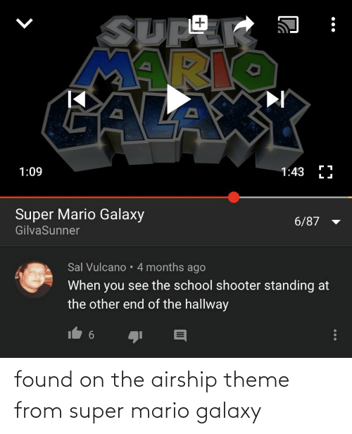 Sal Vulcano: SUPE  ARIO  CALA  +1  1:43 I  1:09  Super Mario Galaxy  6/87  GilvaSunner  Sal Vulcano • 4 months ago  When you see the school shooter standing at  the other end of the hallway  6.  •.. found on the airship theme from super mario galaxy