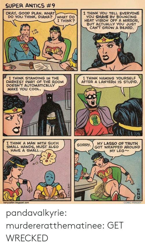 Small Hands: SUPER ANTICS #9  OKAY, GOOD PLAN. WHAT  I THINK you TELL EVERYONE  YOU SHAVE BY BOUNCING  DO YOU THINK, DIANA?WHAT DO  I THINK  HEAT VISION OFF A MIRROR,  BUT ACTUALLY YOu JUST  CAN'T GROW A BEARD  rub  aS  I THINK STANDING IN THE  DARKEST PART OF THE ROOM  DOESN'T AUTOMATICALLYy  MAKE YOU COOL.  I THINK NAMING YOURSELF  AFTER A LANTERN IS STUPID,  I THINK A MAN WITH SUCH  SMALL HANDS, MUST ALSO  SORRY,MY LASSO OF TRUTH  GOT WRAPPED AROUND  HAVE A SMALL..  MY LEG~  2  kerrycallen, blogspot.com  COMIC PARODY pandavalkyrie:  murdereratthematinee:  GET WRECKED