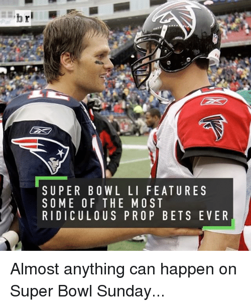 super bowl sunday: SUPER BOWL LI FEATURE S  SOME OF THE MOST  RIDICULOUS PRO P BET SEVER Almost anything can happen on Super Bowl Sunday...