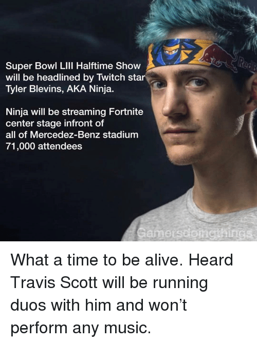 benz: Super Bowl LIll Halftime Show  will be headlined by Twitch star  Tyler Blevins, AKA Ninja  Ninja will be streaming Fortnite  center stage infront of  all of Mercedez-Benz stadium  71,000 attendees  Gamerssonethings What a time to be alive. Heard Travis Scott will be running duos with him and won't perform any music.