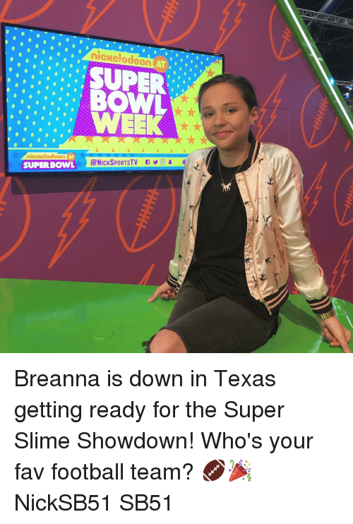 Memes, Nickelodeon, and Superbowl: SUPER  BOWL  nickelodeon  AT  @NICKSPORTSTV O) 1  SUPERBOWL Breanna is down in Texas getting ready for the Super Slime Showdown! Who's your fav football team? 🏈🎉 NickSB51 SB51