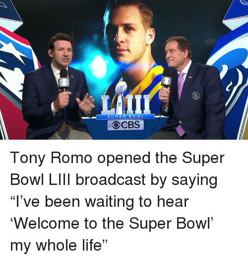 "Tony Romo: SUPER BOWL  OCBS Tony Romo opened the Super Bowl LIII broadcast by saying ""I've been waiting to hear 'Welcome to the Super Bowl' my whole life"""