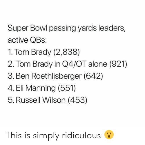 Ben Roethlisberger: Super Bowl passing yards leaders,  active QBs:  1. Tom Brady (2,838)  2. Tom Brady in Q4/OT alone (921)  3. Ben Roethlisberger (642)  4. Eli Manning (551)  5. Russell Wilson (453) This is simply ridiculous 😮