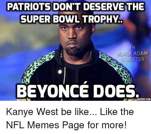 Be Like, Beyonce, and Doe: SUPER BOWL TROPHY.  THE  PATRIOTS DESERVETHE  BLACK ADAM  SCHEFTER  BEYONCE DOES.  ADDIE(LCOM Kanye West be like...  Like the NFL Memes Page for more!