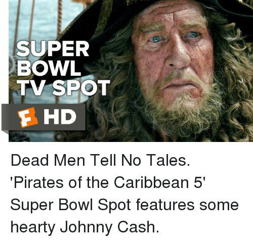 Johnnies: SUPER  BOWL  TV SPOT  E HD Dead Men Tell No Tales. 'Pirates of the Caribbean 5' Super Bowl Spot features some hearty Johnny Cash.