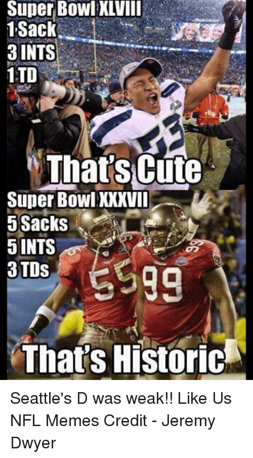 Cute, Meme, and Memes: Super Bowl XLVIII  1,Sack  3 INTS  1TO  That's Cute  Super BowlXXXVII  5 Sacks  5 INTS  3 TDS  That's Historic Seattle's D was weak!!  Like Us NFL Memes  Credit - Jeremy Dwyer