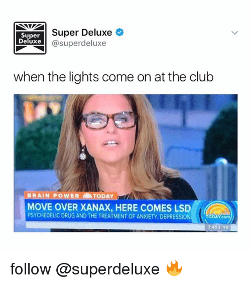 Club, Memes, and Xanax: Super Deluxe  Super  Deluxe  Super deluxe  when the lights come on at the club  BRAIN POWER TODAY  MOVE OVER XANAX, HERE COMES LSD  PSYCHEDELIC DRUG AND THE TREATMENT OF ANXIETY, DEPRESSION  DAY com  745119 follow @superdeluxe 🔥