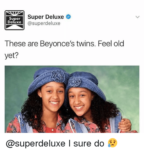 Memes, Twins, and Old: Super  Deluxe  Super Deluxe  @superdeluxe  These are Beyonce's twins. Feel old  yet? @superdeluxe I sure do 😥