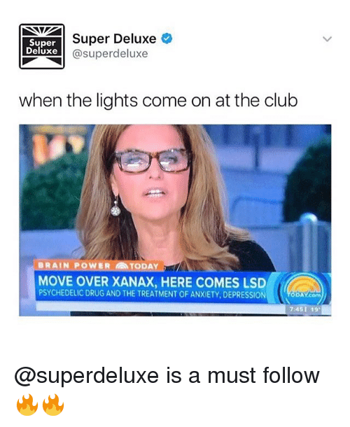 Club, Memes, and Xanax: Super  Deluxe  Super Deluxe  @superdeluxe  when the lights come on at the club  BRAIN POWER  TODAY  MOVE OVER XANAX, HERE COMES LSD  PSYCHEDELIC DRUG AND THE TREATMENT OF ANXIETY, DEPRESSION  DAY.comm  7:451 19 @superdeluxe is a must follow 🔥🔥