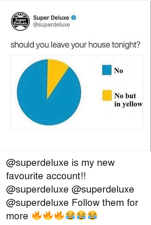 Memes, House, and Accounting: Super  Deluxe  Super Deluxe  xe @superdeluxe  should you leave your house tonight?  No  No but  in yellow @superdeluxe is my new favourite account!! @superdeluxe @superdeluxe @superdeluxe Follow them for more 🔥🔥🔥😂😂😂