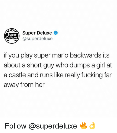 Fucking, Memes, and Super Mario: Super Deluxe  Super  Deluxe  Xej @superdeluxe  if you play super mario backwards its  about a short guy who dumps a girl at  a castle and runs like really fucking far  away from her Follow @superdeluxe 🔥👌