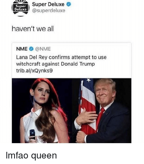 Lana Del Rey: Super Deluxe  Super  Duxe @superdeluxe  haven't we all  NME @NME  Lana Del Rey confirms attempt to use  witchcraft against Donald Trump  trib.al/xQynks9 lmfao queen