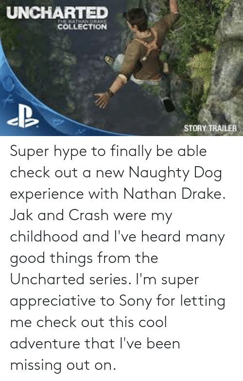hype: Super hype to finally be able check out a new Naughty Dog experience with Nathan Drake. Jak and Crash were my childhood and I've heard many good things from the Uncharted series. I'm super appreciative to Sony for letting me check out this cool adventure that I've been missing out on.