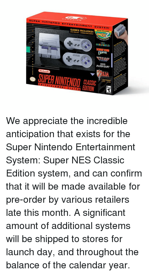 Confirmated: SUPER ninTENDO ENTERTAINmENT SYSTEm  NEVER RELEASED  GAMES INCLUDED!  AUX  NCLUS  MARIO WORLD  Nintendo  more  SUPER NINTENDO  CLASSIC  EDITION We appreciate the incredible anticipation that exists for the Super Nintendo Entertainment System: Super NES Classic Edition system, and can confirm that it will be made available for pre-order by various retailers late this month.   A significant amount of additional systems will be shipped to stores for launch day, and throughout the balance of the calendar year.