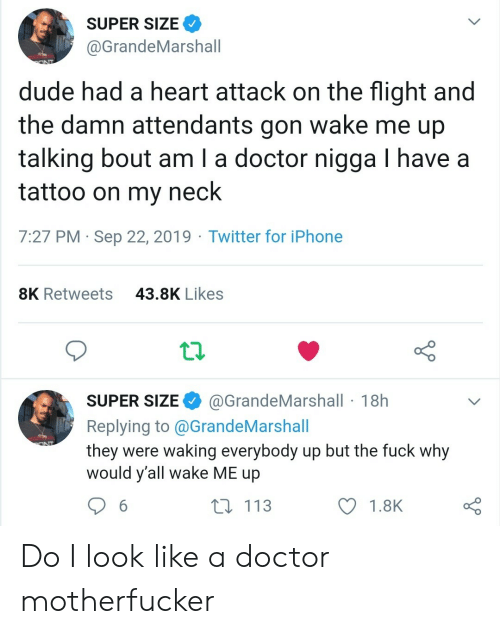 wake me up: SUPER SIZE  @GrandeMarshall  dude had a heart attack on the flight and  the damn attendants gon wake me up  talking bout am I a doctor nigga I have a  tattoo on my neck  7:27 PM Sep 22, 2019 Twitter for iPhone  43.8K Likes  8K Retweets  @GrandeMarshall 18h  SUPER SIZE  Replying to@GrandeMarshall  they were waking everybody up but the fuck why  would y'all wake ME up  113  6  1.8K Do I look like a doctor motherfucker