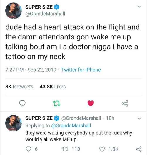 neck: SUPER SIZE  @GrandeMarshall  dude had a heart attack on the flight and  wake me up  the damn attendants  gon  talking bout am I a doctor nigga I have a  tattoo on my  neck  7:27 PM Sep 22, 2019 Twitter for iPhone  43.8K Likes  8K Retweets  @GrandeMarshall 18h  SUPER SIZE  Replying to @G randeMarshall  they were waking everybody up but the fuck why  would y'all wake ME up  ONT  t 113  6  1.8K