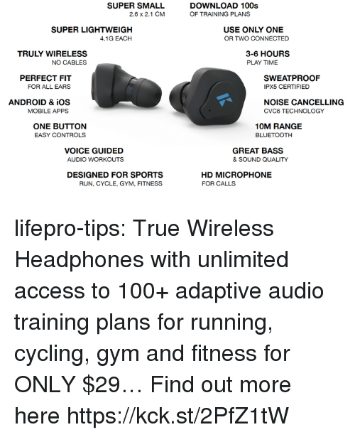 all ears: SUPER SMALL  2.6 x 2.1 CM  DOWNLOAD 100s  OF TRAINING PLANS  SUPER LIGHTWEIGH  4.1G EACH  USE ONLY ONE  OR TWO CONNECTED  TRULY WIRELESS  NO CABLES  3-6 HOURS  PLAY TIMIE  PERFECT FIT  FOR ALL EARS  SWEATPROOF  IPX5 CERTIFIED  ANDROID & iOS  MOBILE APPS  NOISE CANCELLING  CVC6 TECHNOLOGY  ONE BUTTON  EASY CONTROLS  10M RANGE  BLUETOOTH  VOICE GUIDED  GREAT BASS  & SOUND QUALITY  AUDIO WORKOUTS  DESIGNED FOR SPORTS  HD MICROPHONE  FOR CALLS  RUN, CYCLE, GYM, FITNESS lifepro-tips:  True Wireless Headphones with unlimited access to 100+ adaptive audio  training plans for running, cycling, gym and fitness for ONLY $29…  Find  out more here https://kck.st/2PfZ1tW