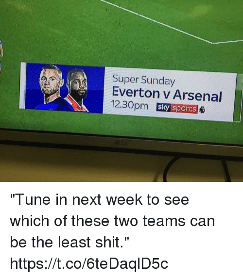 "Sky Sports: Super Sunday  Everton v Arsenal  12.30pm  sky sports ""Tune in next week to see which of these two teams can be the least shit."" https://t.co/6teDaqlD5c"