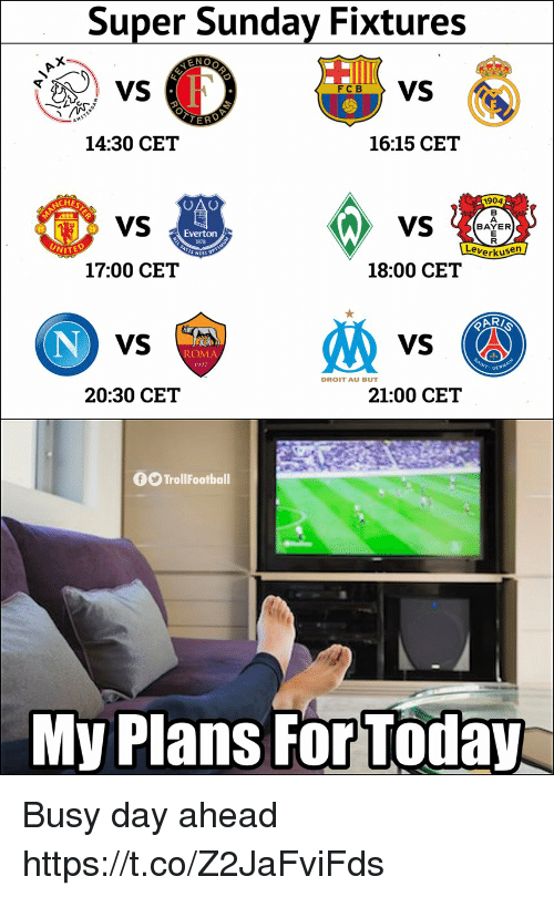 Everton: Super Sunday Fixtures  6VS  14:30 CET  16:15 CET  1904  VS  BAYER  Everton  1878  erkusen  17:00 CET  18:00 CET  VS  VS  ROMA  DROIT AU BUT  20:30 CET  21:00 CET  0O TrollFootball  My Plans For Today Busy day ahead https://t.co/Z2JaFviFds