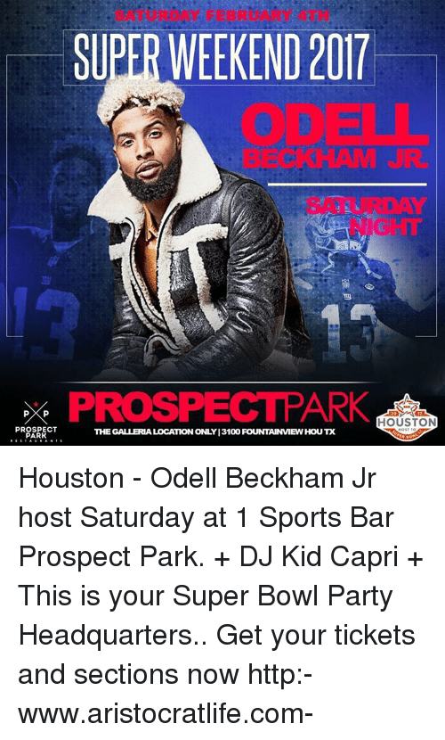 Memes, Odell Beckham Jr., and 🤖: SUPER WEEKEND 2017  PROSPECTPARK  HOUSTON  PROSPECT  THE GALLERIALOCATION ONLY 13100 FOUNTAINMEWHOUX  PARK Houston - Odell Beckham Jr host Saturday at 1 Sports Bar Prospect Park. + DJ Kid Capri + This is your Super Bowl Party Headquarters.. Get your tickets and sections now http:-www.aristocratlife.com-