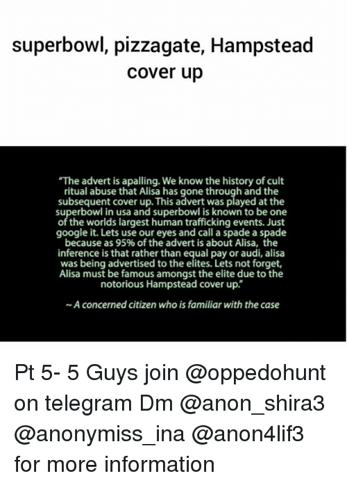 """Memes, Audi, and Superbowl: superbowl, pizzagate, Hampstead  cover up  """"The advert is apalling. We know the history of cult  ritual abuse that Alisa has gone through and the  subsequent cover up. This advert was played atthe  superbowl in usa and superbowl is known to be one  of the worlds largest human trafficking events. Just  google it. Lets use our eyes and call a spade a spade  because as 95% of the advert is about Alisa, the  inference is that rather than equal pay or audi, alisa  was being advertised to the elites. Lets not forget,  Alisa must be famous amongst the elite due to the  notorious Hampstead cover up.  ~A concerned citizen who is familiar with the case Pt 5- 5 Guys join @oppedohunt on telegram Dm @anon_shira3 @anonymiss_ina @anon4lif3 for more information"""