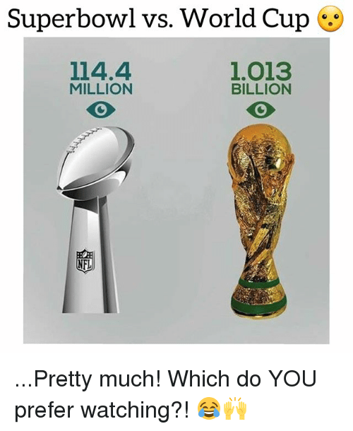 Nfl, Soccer, and Sports: Superbowl vs. World Cup  114.4  MILLION  1.013  BILLION  NFL ...Pretty much! Which do YOU prefer watching?! 😂🙌