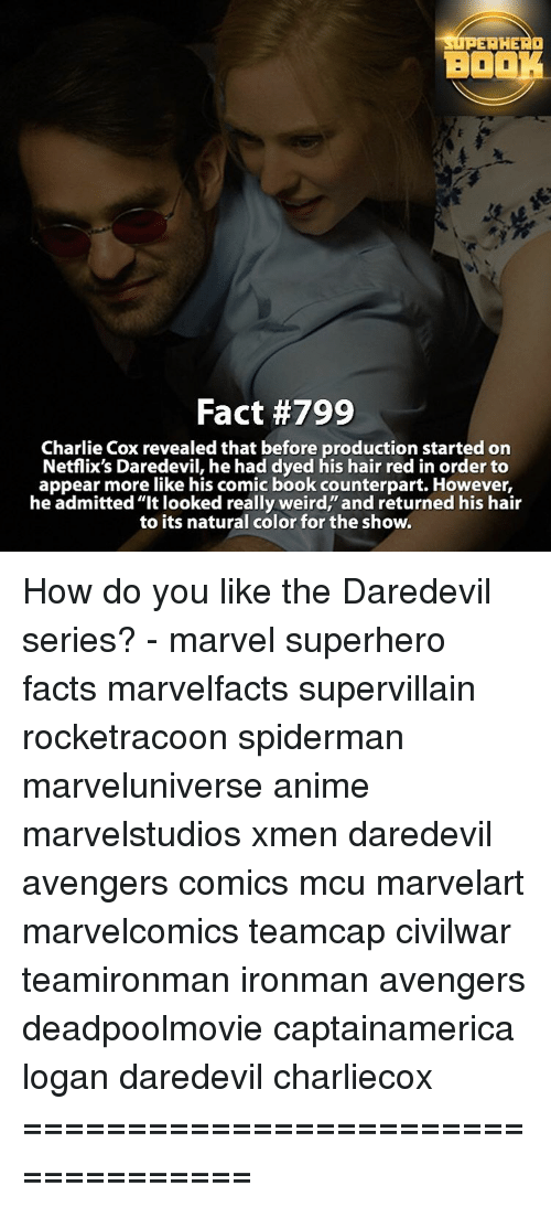 """counterpart: SUPERHERO  BO  Fact #799  Charlie Cox revealed that before production started on  Netflix's Daredevil, he had dyed his hair red in order to  appear more like his comic book counterpart. However,  he admitted """"It looked really weird, and returned his hair  to its natural color for the show. How do you like the Daredevil series? - marvel superhero facts marvelfacts supervillain rocketracoon spiderman marveluniverse anime marvelstudios xmen daredevil avengers comics mcu marvelart marvelcomics teamcap civilwar teamironman ironman avengers deadpoolmovie captainamerica logan daredevil charliecox ==================================="""