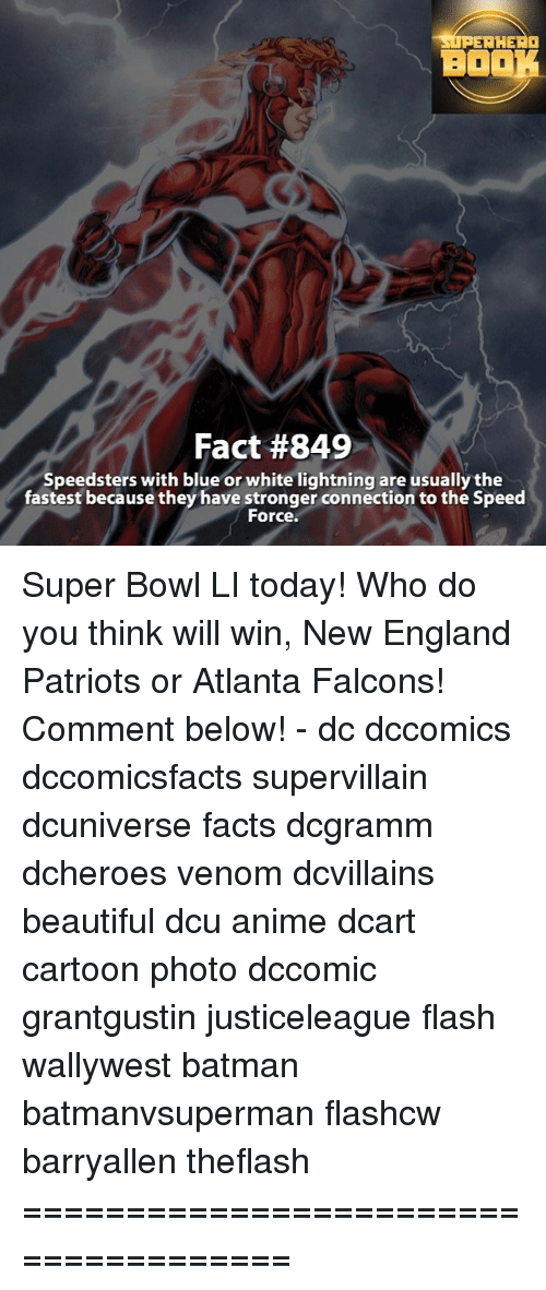 New England Patriot: SUPERHERO  BOOK  Fact #849  Speedsters with blue or white lightning are usually the  fastest because they have stronger connection to the Speed  For Super Bowl LI today! Who do you think will win, New England Patriots or Atlanta Falcons! Comment below! - dc dccomics dccomicsfacts supervillain dcuniverse facts dcgramm dcheroes venom dcvillains beautiful dcu anime dcart cartoon photo dccomic grantgustin justiceleague flash wallywest batman batmanvsuperman flashcw barryallen theflash =====================================
