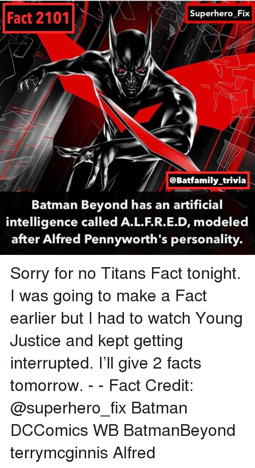 trivia: Superhero Fix  Fact 2101  @Batfamily trivia  Batman Beyond has an artificial  intelligence called A.L.F.R.E.D, modeled  after Alfred Pennyworth's personality. Sorry for no Titans Fact tonight. I was going to make a Fact earlier but I had to watch Young Justice and kept getting interrupted. I'll give 2 facts tomorrow. - - Fact Credit: @superhero_fix Batman DCComics WB BatmanBeyond terrymcginnis Alfred