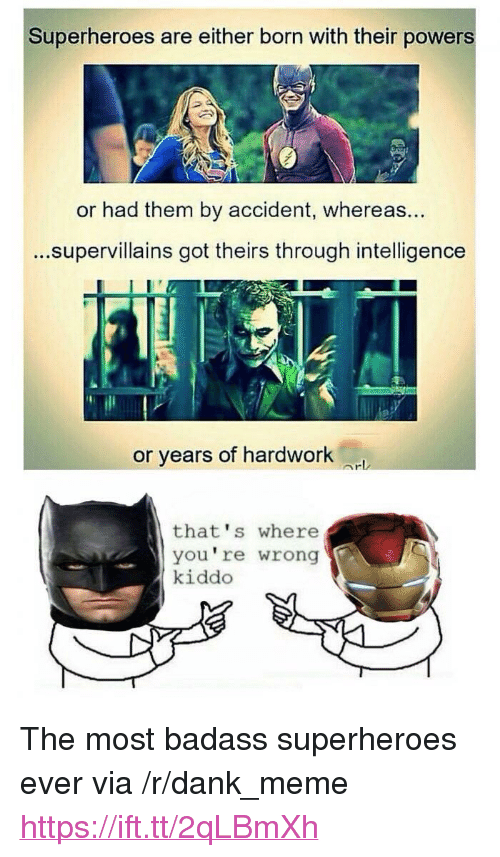 "thats-where-youre-wrong-kiddo: Superheroes are either born with their powers  or had them by accident, whereas  ...supervillains got theirs through intelligence  ...  or years of hardwork  that's where  you're wrong  kiddo <p>The most badass superheroes ever via /r/dank_meme <a href=""https://ift.tt/2qLBmXh"">https://ift.tt/2qLBmXh</a></p>"