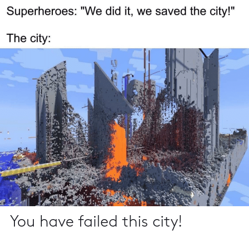 """You Have Failed This City: Superheroes: """"We did it, we saved the city!""""  The city: You have failed this city!"""