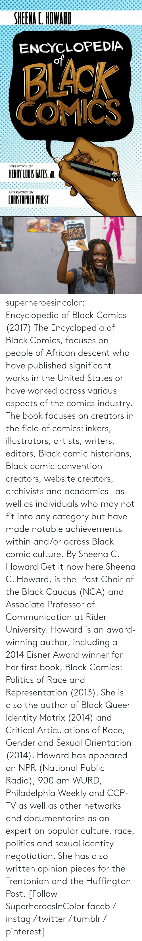 gender: superheroesincolor: Encyclopedia of Black Comics (2017) The Encyclopedia of Black Comics, focuses on people of African descent who have published significant works in the United States or have worked across various aspects of the comics industry.  The book focuses on creators in the field of comics: inkers, illustrators, artists, writers, editors, Black comic historians, Black comic convention creators, website creators, archivists and academics—as well as individuals who may not fit into any category but have made notable achievements within and/or across Black comic culture. By Sheena C. Howard Get it now here  Sheena C. Howard, is the  Past Chair of the Black Caucus (NCA) and Associate Professor of Communication at Rider University. Howard is an award-winning author, including a 2014 Eisner Award winner for her first book, Black Comics: Politics of Race and Representation (2013). She is also the author of Black Queer Identity Matrix (2014) and Critical Articulations of Race, Gender and Sexual Orientation (2014). Howard has appeared on NPR (National Public Radio), 900 am WURD, Philadelphia Weekly and CCP-TV as well as other networks and documentaries as an expert on popular culture, race, politics and sexual identity negotiation. She has also written opinion pieces for the Trentonian and the Huffington Post.   [Follow SuperheroesInColor faceb / instag / twitter / tumblr / pinterest]