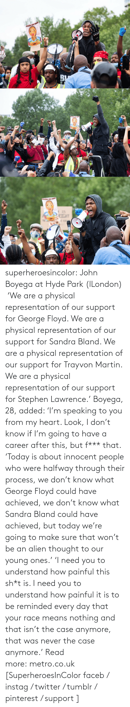 George: superheroesincolor:  John Boyega at Hyde Park (lLondon)     'We are a physical representation of our support for George Floyd. We are a physical representation of our support for Sandra Bland. We are a physical representation of our support for Trayvon Martin. We are a physical representation of our support for Stephen Lawrence.' Boyega, 28, added: 'I'm speaking to you from my heart. Look, I don't know if I'm going to have a career after this, but f*** that. 'Today is about innocent people who were halfway through their process, we don't know what George Floyd could have achieved, we don't know what Sandra Bland could have achieved, but today we're going to make sure that won't be an alien thought to our young ones.' 'I need you to understand how painful this sh*t is. I need you to understand how painful it is to be reminded every day that your race means nothing and that isn't the case anymore, that was never the case anymore.' Read more: metro.co.uk   [SuperheroesInColor faceb / instag / twitter / tumblr / pinterest / support ]